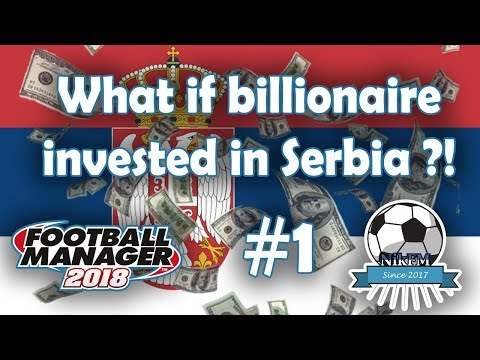 What if a Billionaire invested in Serbia - Football Manager 2018 Experiment