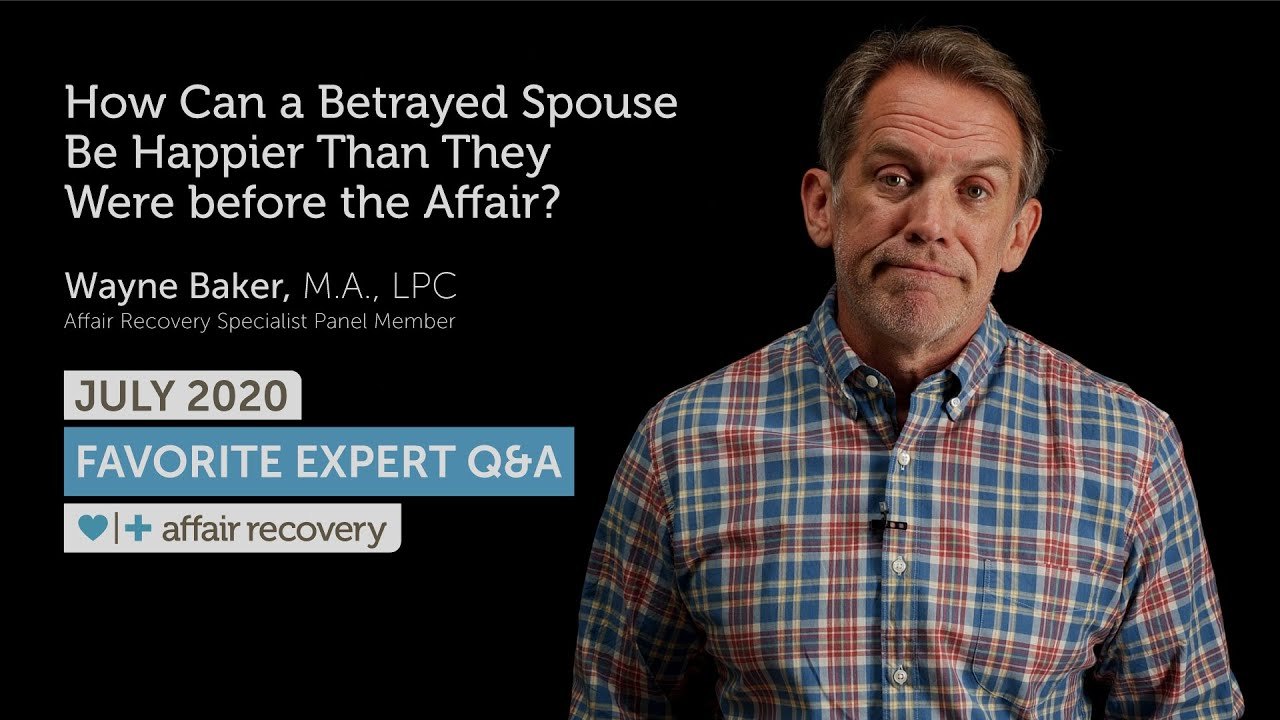 July 2020 Favorite Expert Q&A How Can a Betrayed Spouse Be Happier Than They Were before the Affair?