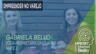 Mindset com Marina Bello - Empreender no Varejo com Gabriela Bello da Loja T&B