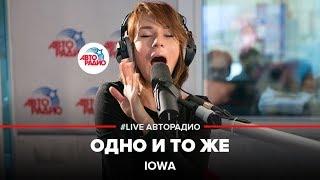 🅰️ IOWA – Одно И То Же (LIVE @ Авторадио)
