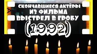 СКОНЧАВШИЕСЯ АКТЁРЫ ИЗ ФИЛЬМА ВЫСТРЕЛ В ГРОБУ (1992)