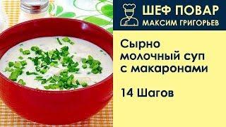 Сырно-молочный суп с макаронами . Рецепт от шеф повара Максима Григорьева