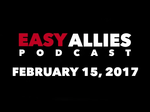 The Easy Allies Podcast #47 - February 15th 2017
