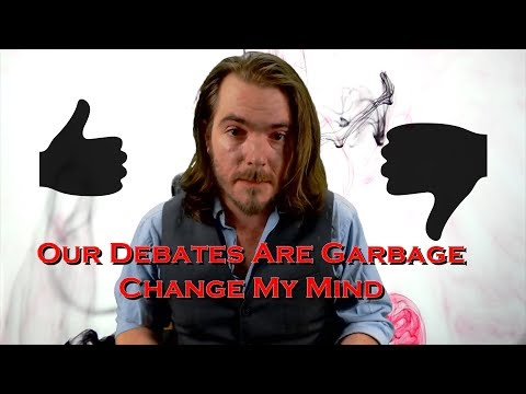 Our Debates Are Garbage, Change My Mind