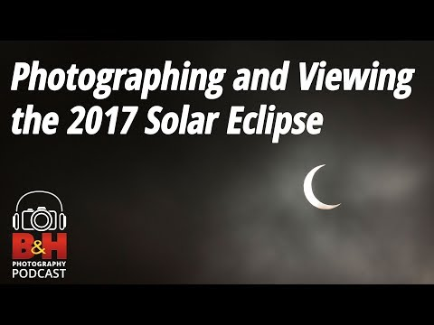 B&H Photography Podcast: Photographing and Viewing the 2017 Solar Eclipse