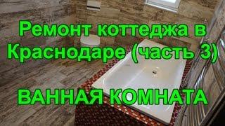 Ремонт коттеджа в  Краснодаре (часть 3)  ВАННАЯ КОМНАТА