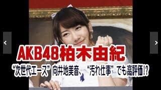 "AKB48柏木由紀&""次世代エース""向井地美音、""汚れ仕事""でも高評価!? 柏..."