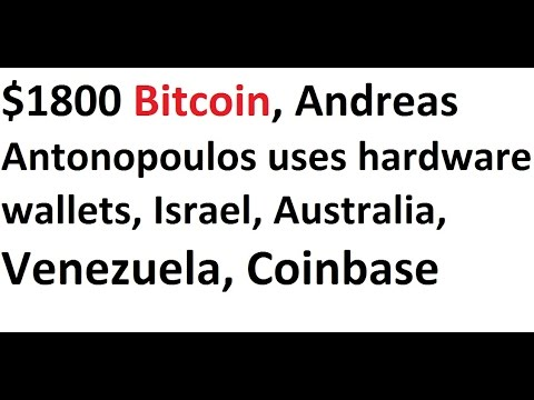 $1800 Bitcoin, Andreas Antonopoulos uses hardware wallets, Israel, Australia, Venezuela, Coinbase