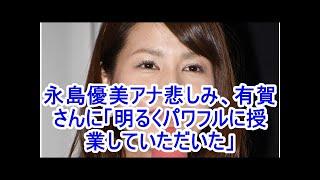 永島優美アナ悲しみ、有賀さんに「明るくパワフルに授業していただいた」