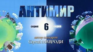 Антимир. Автор Мавроди. 6 серия