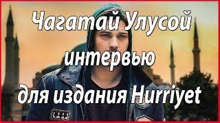 Интервью Чагатая Улусоя для издания Hurriyet #звезды турецкого кино