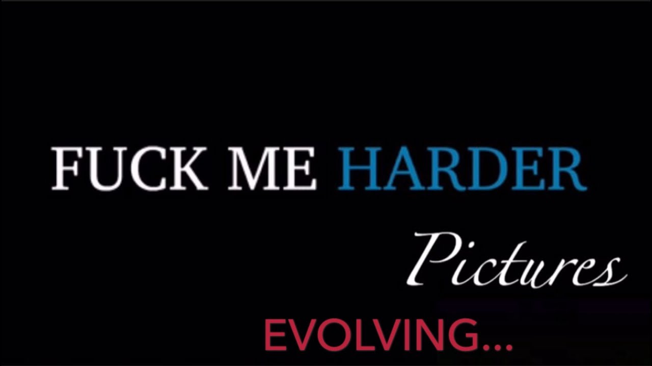 Fuck Me Harder Pictures Evolving