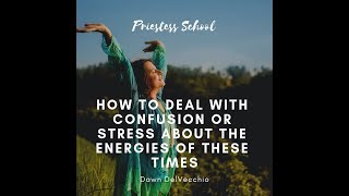 How to deal with confusion or stress about the energies of this time.