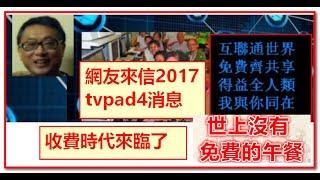 網友來信2017 tvpad4消息, 娛樂收費時代來臨了, 世上沒有免費的午餐 !!
