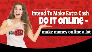 Intend to make extra cash do it online - money a lot