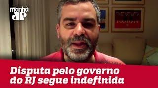 Disputa pelo governo do RJ segue indefinida | Carlos Andreazza