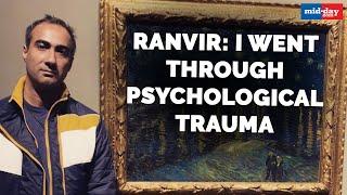Ranvir Shorey : I Went Through Psychological Trauma