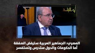 المصري: الجماهير العربية سترفض الصفقة أما الحكومات والدول ستدرس وتستفسر