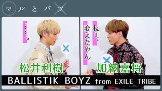 松井利樹 × 加納嘉将 │ BALLISTIK BOYZ from EXILE TRIBE【マルとバツ】