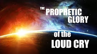 THE PROPHETIC GLORY OF THE LOUD CRY