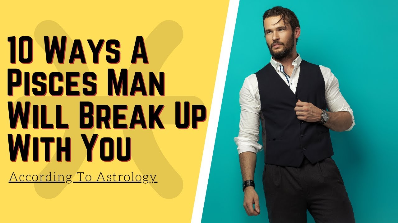 10 Ways A Pisces Man Will Break Up With You, According To