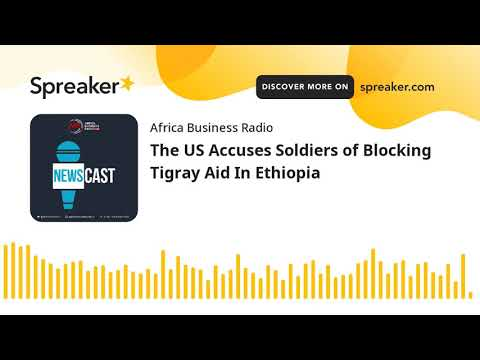 The US Accuses Soldiers of Blocking Tigray Aid In Ethiopia