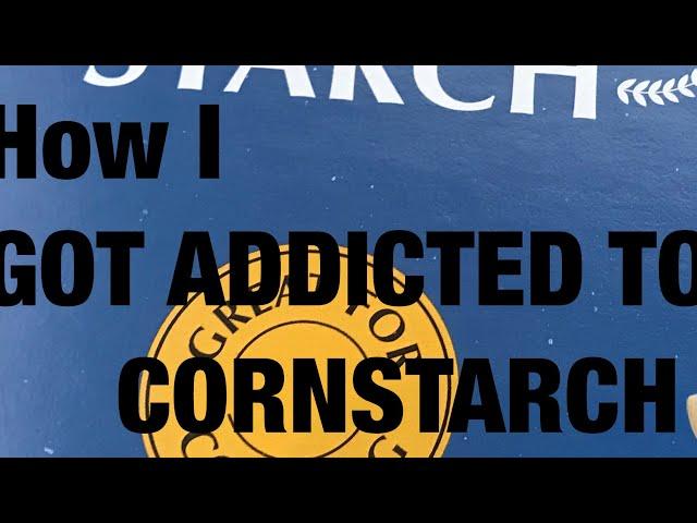 HOW I GOT ADDICTED TO CORNSTARCH!