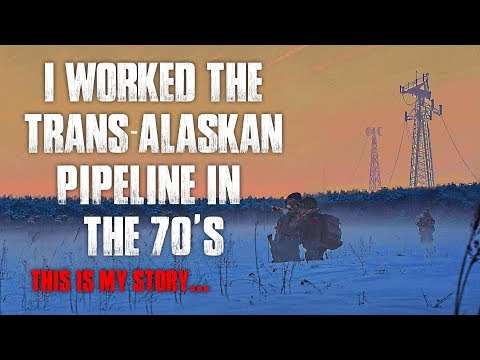 I Worked The Trans-Alaskan Pipeline In The 70s Creepypasta