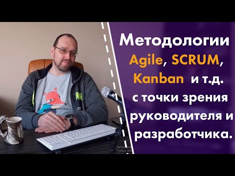 Методологии SCRUM, Agile, Kanban и т.д. с точки зрения руководителя и разработчика