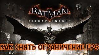 как убрать ограничение FPS в игре Batman Arkham Knight