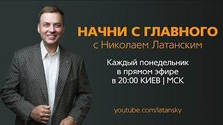 НАЧНИ С ГЛАВНОГО™ с Николаем Латанским (Эфир#24 от 30.04.2018)