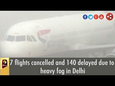 7 flights cancelled and 140 delayed due to heavy fog in Delhi