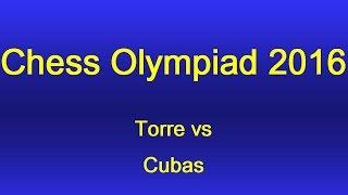 Torre vs  Cubas - Chess Olympiad 2016