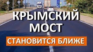 КРЫМСКИЙ МОСТ становится БЛИЖЕ. Новые дороги в Крым через Крымский мост