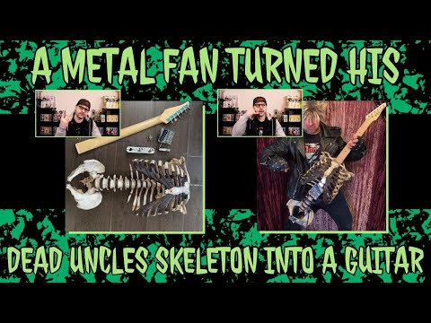 A metal fan turned his dead uncles skeleton into a guitar..