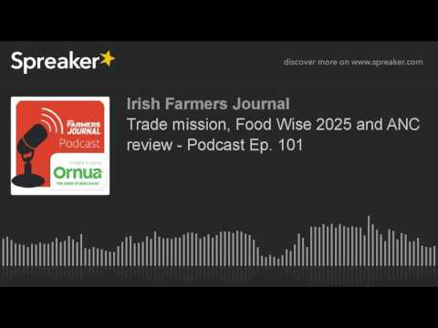 Trade mission, Food Wise 2025 and ANC review - Podcast Ep. 101