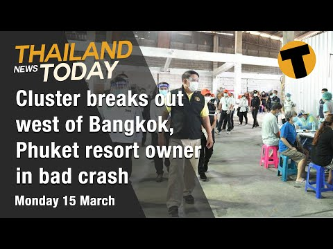 Thailand News Today | Cluster breaks out west of Bangkok, Phuket resort owner in bad crash | March15