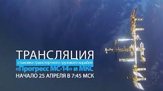 Трансляция стыковки корабля «Прогресс МС-14» с МКС