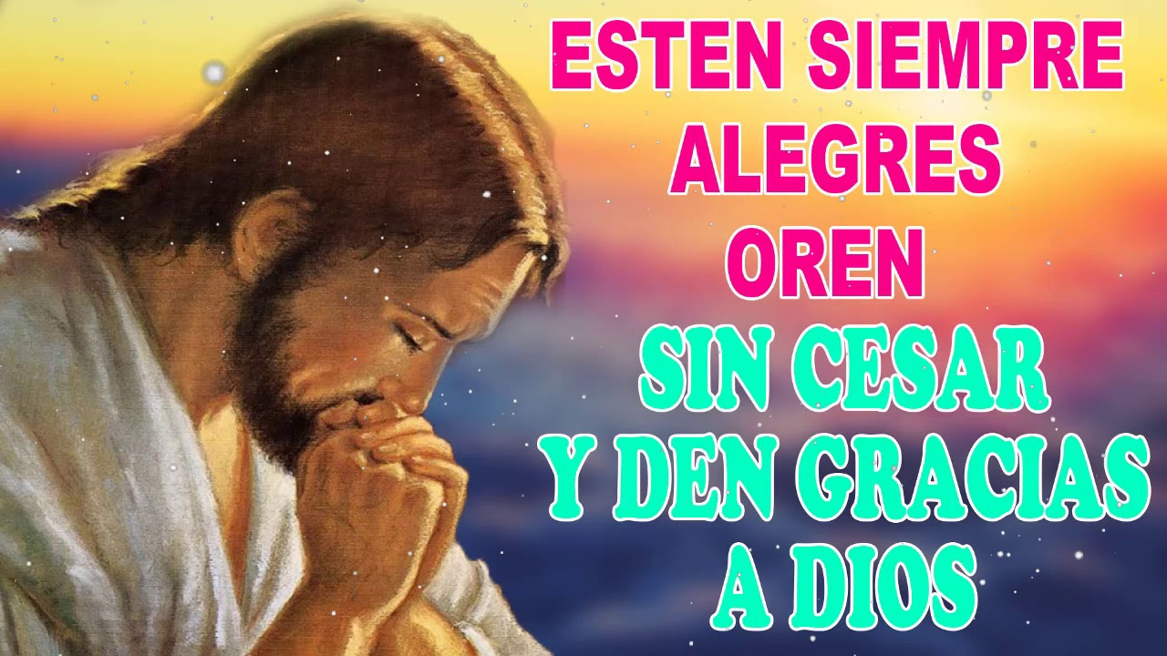 Estén siempre alegres, oren sin cesar y den gracias a Dios, Oración Poderosa