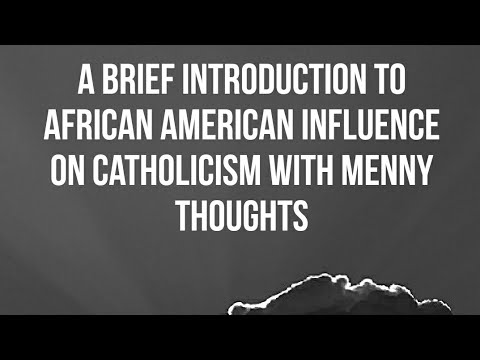 A Brief History of African American Influence on Catholicism with Menny Thoughts