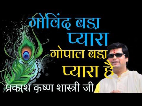 Govind bda pyara hai gopal bda pyara hai by pujya prakash krishan shastri ji(haridwar)