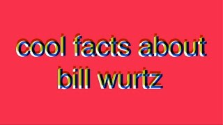 cool facts about bill wurtz
