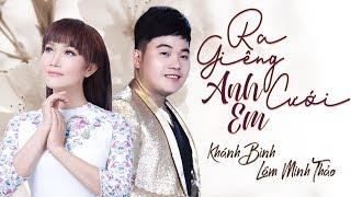Ra Giêng Anh Cưới Em - Khánh Bình ft Lâm Minh Thảo [MV Official]