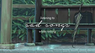 listening to sad songs while raining - songs to listen to when you're sad 2020