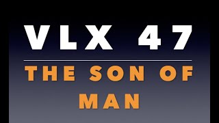 VLX 47:  The Son of Man