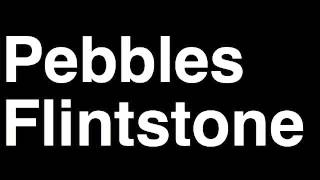 How to Pronounce Pebbles Flintstone The Flintstones TV Show Runforthecube