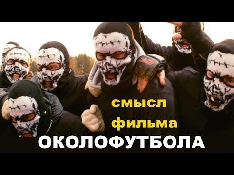 Околофутбола футбольные хулиганы или фанаты СМЫСЛ ФИЛЬМА