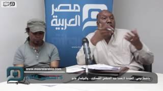 بالفيديو| ناشط نوبي: العودة لأرضنا بيد المجلس العسكري.. والبرلمان عاجز
