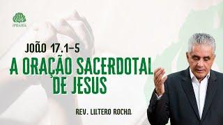 A oração sacerdotal de Jesus • João 17.1-5 • Rev. Lutero Rocha