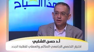 أ.د حسن الشلبي - اختيار التخصص الجامعي الملائم والعملي للطلبة الجدد